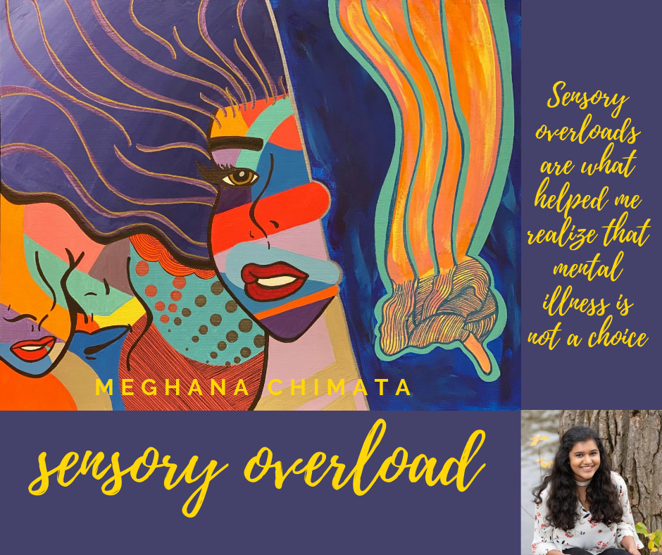 "Meghana Chimata's art piece, titled ""Sensory Overload."" It shows a pop-art style woman, surrounded by swirling colors and shapes, most of which are hard to discern detail. Text is next to it, reading, ""Sensory overloads are what heled me realize that mental illness is not a choice."""